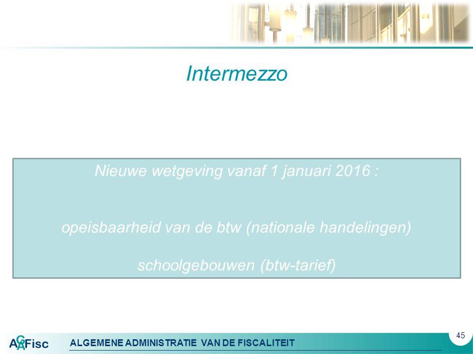 ALGEMENE ADMINISTRATIE VAN DE FISCALITEIT Intermezzo 45 Nieuwe wetgeving vanaf 1 januari 2016 : opeisbaarheid van de btw (nationale handelingen) schoo