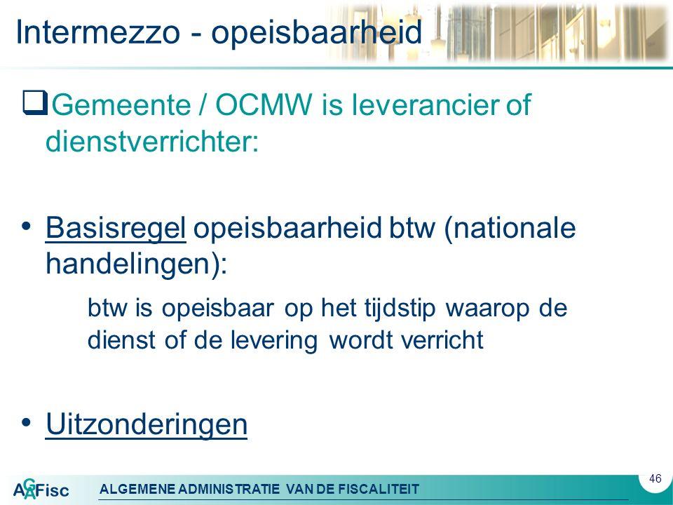 ALGEMENE ADMINISTRATIE VAN DE FISCALITEIT Intermezzo - opeisbaarheid  Gemeente / OCMW is leverancier of dienstverrichter: Basisregel opeisbaarheid bt