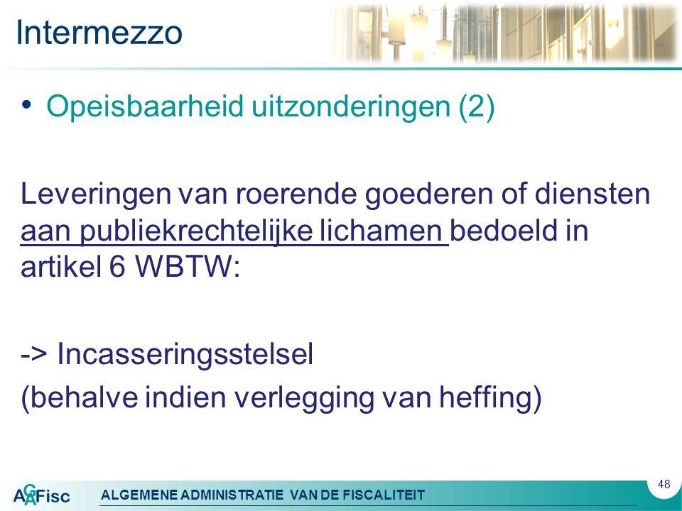 ALGEMENE ADMINISTRATIE VAN DE FISCALITEIT Intermezzo Opeisbaarheid uitzonderingen (2) Leveringen van roerende goederen of diensten aan publiekrechtelijke lichamen bedoeld in artikel 6 WBTW: -> Incasseringsstelsel (behalve indien verlegging van heffing) 48