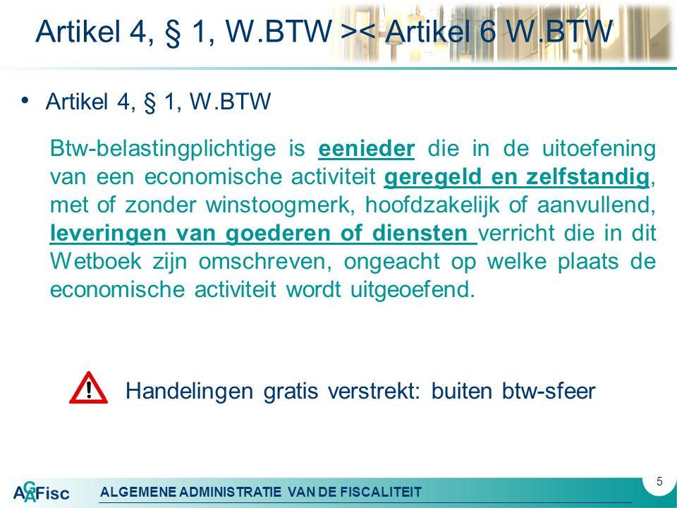 ALGEMENE ADMINISTRATIE VAN DE FISCALITEIT Artikel 4, § 1, W.BTW >< Artikel 6 W.BTW Artikel 4, § 1, W.BTW Btw-belastingplichtige is eenieder die in de uitoefening van een economische activiteit geregeld en zelfstandig, met of zonder winstoogmerk, hoofdzakelijk of aanvullend, leveringen van goederen of diensten verricht die in dit Wetboek zijn omschreven, ongeacht op welke plaats de economische activiteit wordt uitgeoefend.