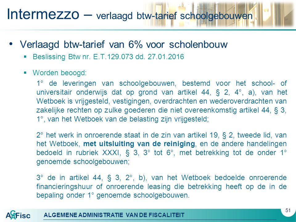 ALGEMENE ADMINISTRATIE VAN DE FISCALITEIT Intermezzo – verlaagd btw-tarief schoolgebouwen Verlaagd btw-tarief van 6% voor scholenbouw  Beslissing Btw nr.