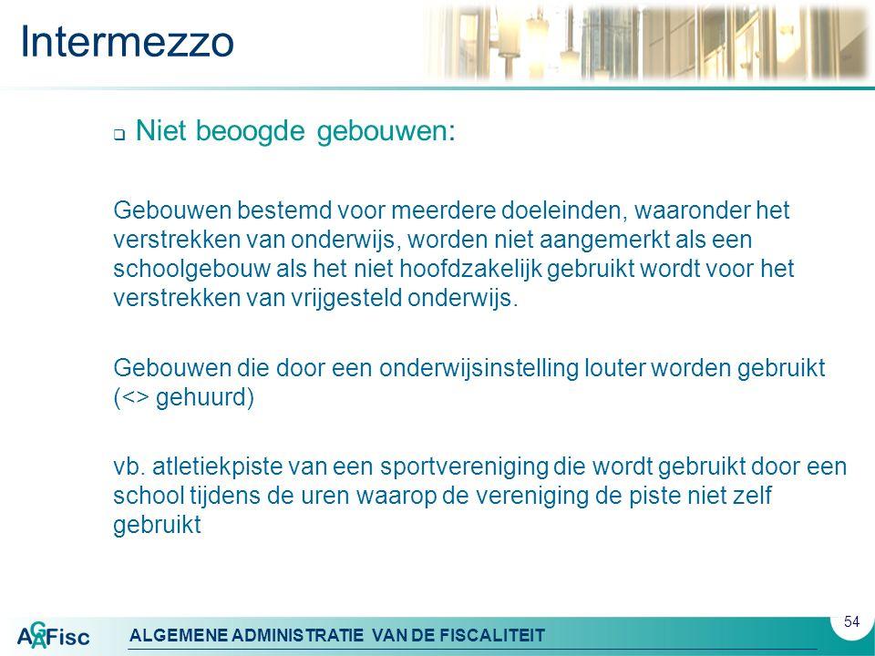 ALGEMENE ADMINISTRATIE VAN DE FISCALITEIT Intermezzo  Niet beoogde gebouwen: Gebouwen bestemd voor meerdere doeleinden, waaronder het verstrekken van onderwijs, worden niet aangemerkt als een schoolgebouw als het niet hoofdzakelijk gebruikt wordt voor het verstrekken van vrijgesteld onderwijs.