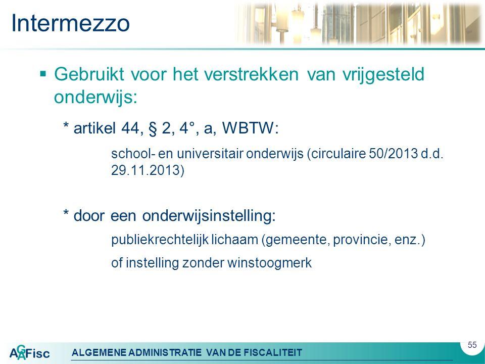 ALGEMENE ADMINISTRATIE VAN DE FISCALITEIT Intermezzo  Gebruikt voor het verstrekken van vrijgesteld onderwijs: * artikel 44, § 2, 4°, a, WBTW: school- en universitair onderwijs (circulaire 50/2013 d.d.