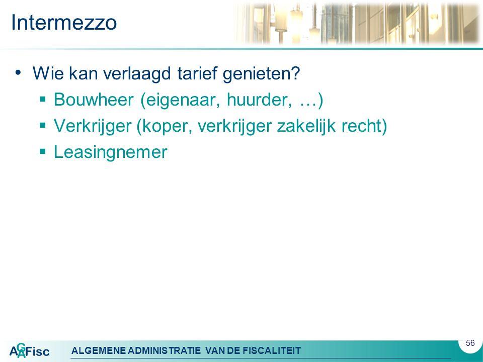 ALGEMENE ADMINISTRATIE VAN DE FISCALITEIT Intermezzo Wie kan verlaagd tarief genieten?  Bouwheer (eigenaar, huurder, …)  Verkrijger (koper, verkrijg