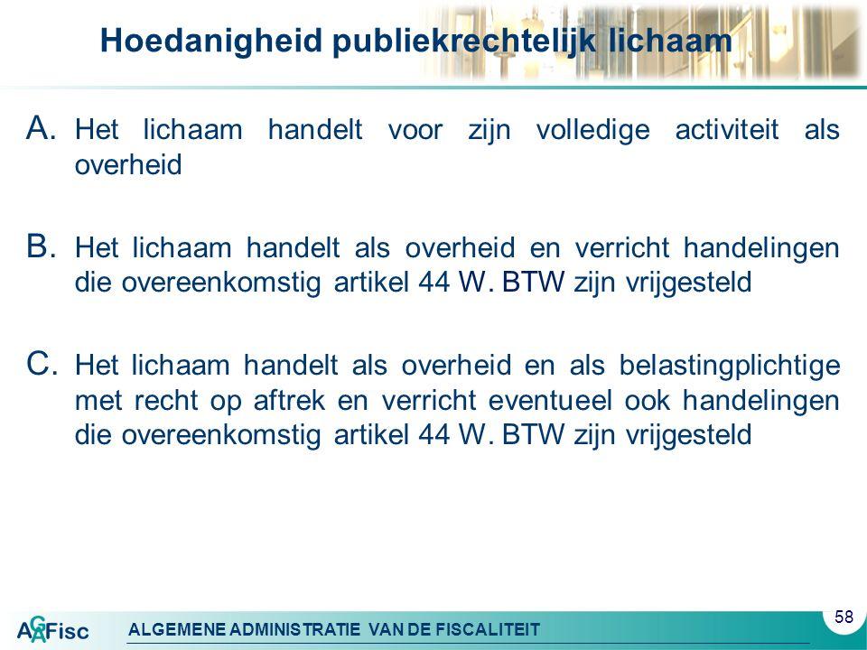 ALGEMENE ADMINISTRATIE VAN DE FISCALITEIT Hoedanigheid publiekrechtelijk lichaam A. Het lichaam handelt voor zijn volledige activiteit als overheid B.