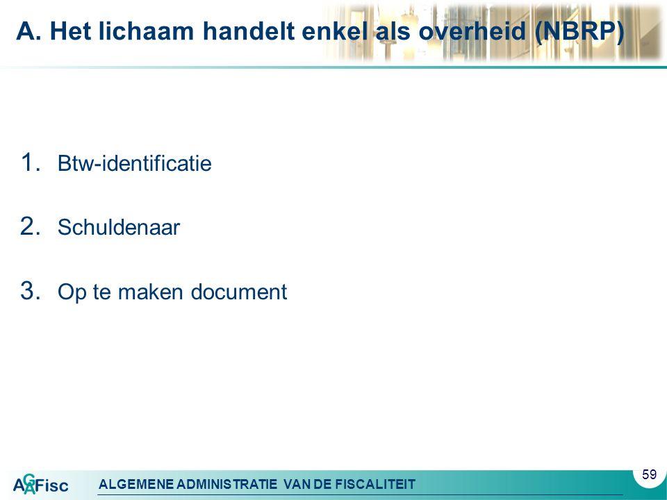 ALGEMENE ADMINISTRATIE VAN DE FISCALITEIT A. Het lichaam handelt enkel als overheid (NBRP) 1. Btw-identificatie 2. Schuldenaar 3. Op te maken document