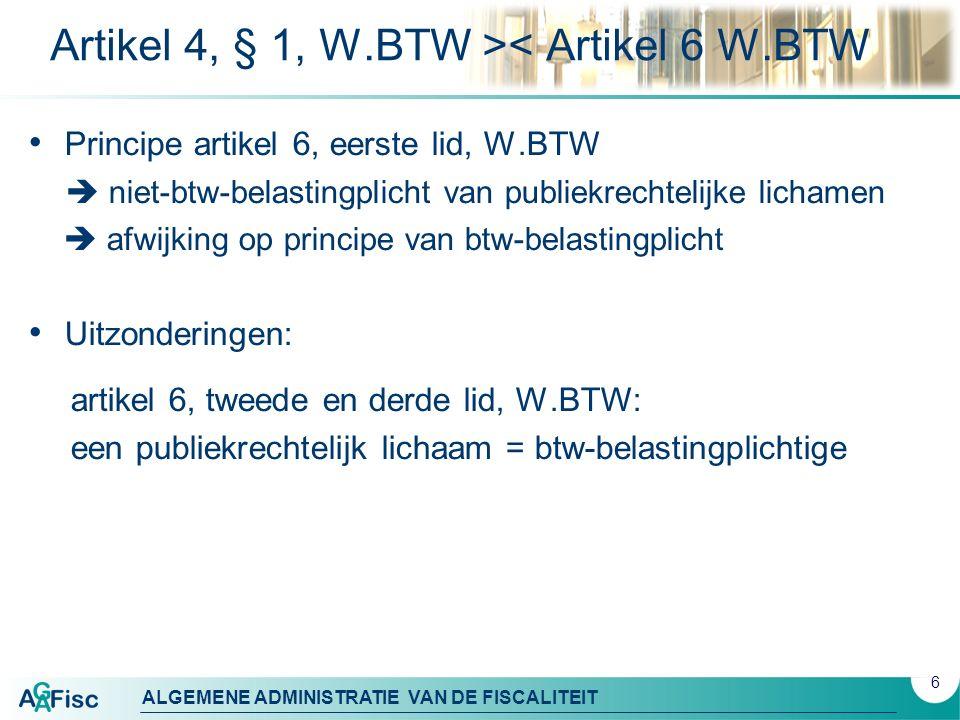 ALGEMENE ADMINISTRATIE VAN DE FISCALITEIT Artikel 4, § 1, W.BTW >< Artikel 6 W.BTW Principe artikel 6, eerste lid, W.BTW  niet-btw-belastingplicht van publiekrechtelijke lichamen  afwijking op principe van btw-belastingplicht Uitzonderingen: artikel 6, tweede en derde lid, W.BTW: een publiekrechtelijk lichaam = btw-belastingplichtige 6