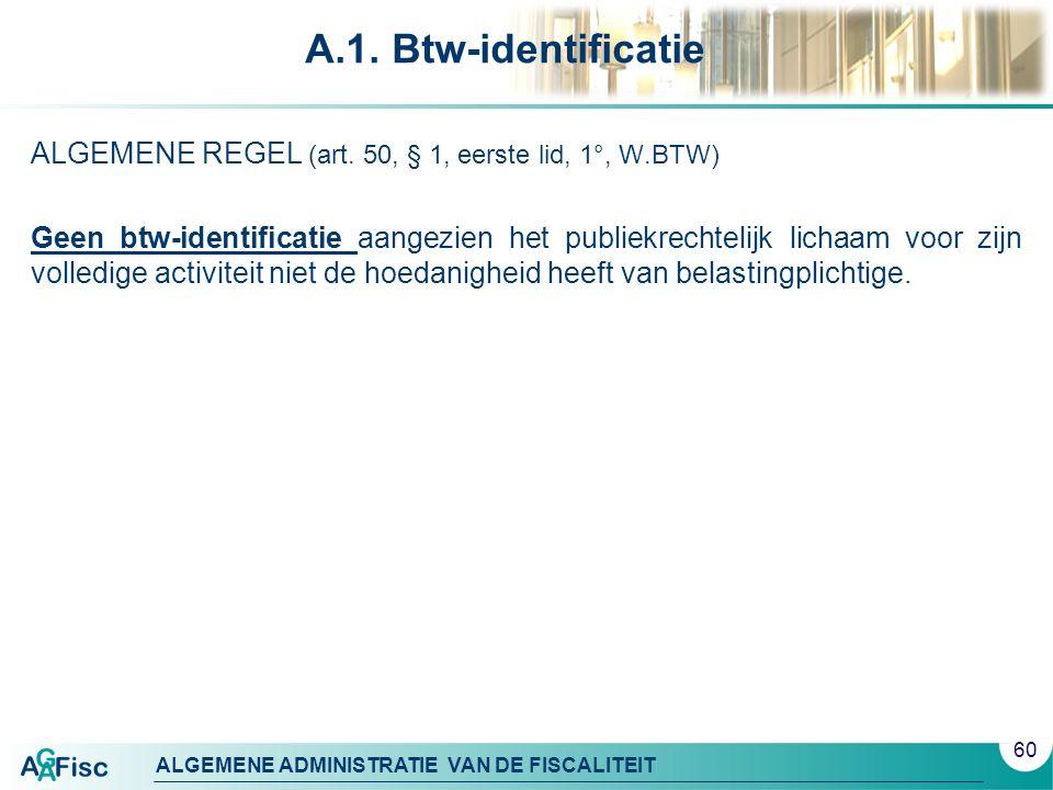 ALGEMENE ADMINISTRATIE VAN DE FISCALITEIT A.1. Btw-identificatie ALGEMENE REGEL (art. 50, § 1, eerste lid, 1°, W.BTW) Geen btw-identificatie aangezien