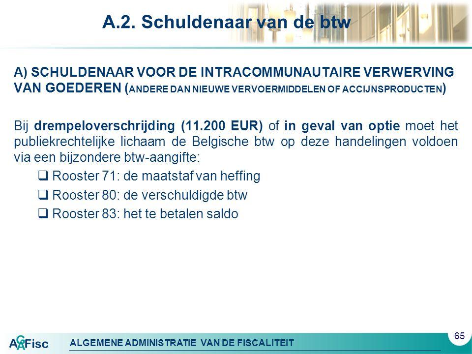ALGEMENE ADMINISTRATIE VAN DE FISCALITEIT A.2. Schuldenaar van de btw A) SCHULDENAAR VOOR DE INTRACOMMUNAUTAIRE VERWERVING VAN GOEDEREN ( ANDERE DAN N