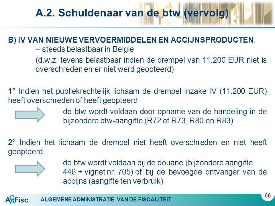 ALGEMENE ADMINISTRATIE VAN DE FISCALITEIT A.2. Schuldenaar van de btw (vervolg) B) IV VAN NIEUWE VERVOERMIDDELEN EN ACCIJNSPRODUCTEN. = steeds belastb