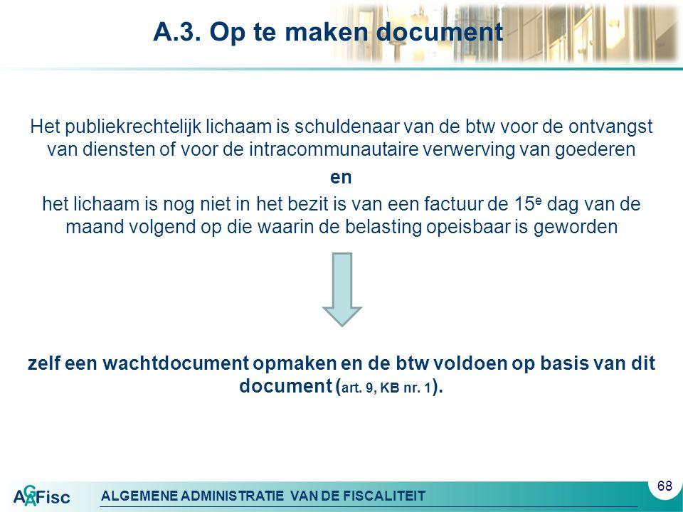 ALGEMENE ADMINISTRATIE VAN DE FISCALITEIT A.3. Op te maken document Het publiekrechtelijk lichaam is schuldenaar van de btw voor de ontvangst van dien