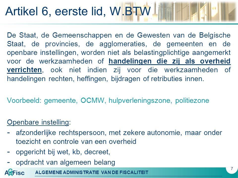ALGEMENE ADMINISTRATIE VAN DE FISCALITEIT Artikel 6 W.BTW (vervolg) Zij worden in elk geval als belastingplichtige voor de belasting over de toegevoegde waarde beschouwd voor de volgende werkzaamheden of handelingen, voor zover deze niet van onbeduidende omvang zijn : 1° de telecommunicatiediensten; 2° de levering en de voorziening van water, gas, elektriciteit en stoom; 3° het goederen- en personenvervoer; 4° de levering van goederen en het verrichten van diensten in het kader van de exploitatie van havens, bevaarbare waterlopen en vlieghavens; 5° de levering van nieuwe goederen geproduceerd voor de verkoop; 6° de handelingen van de landbouwinterventiebureaus met betrekking tot landbouwproducten, die worden verricht op grond van verordeningen houdende een gemeenschappelijke marktordening voor deze producten; 7° de exploitatie van commerciële beurzen en tentoonstellingen; 8° de exploitatie en het verlenen van rechten op de exploitatie van een parkeergelegenheid, een opslagplaats en/of een kampeerterrein; 9° de werkzaamheden inzake reclame; 10° de diensten van reisbureaus bedoeld in artikel 1, § 7; 11° de leveringen van goederen en de diensten verricht door bedrijfskantines, bedrijfswinkels, coöperaties en soortgelijke inrichtingen; 12° de leveringen van goederen en de diensten verricht door radio- en televisieomroepdiensten.