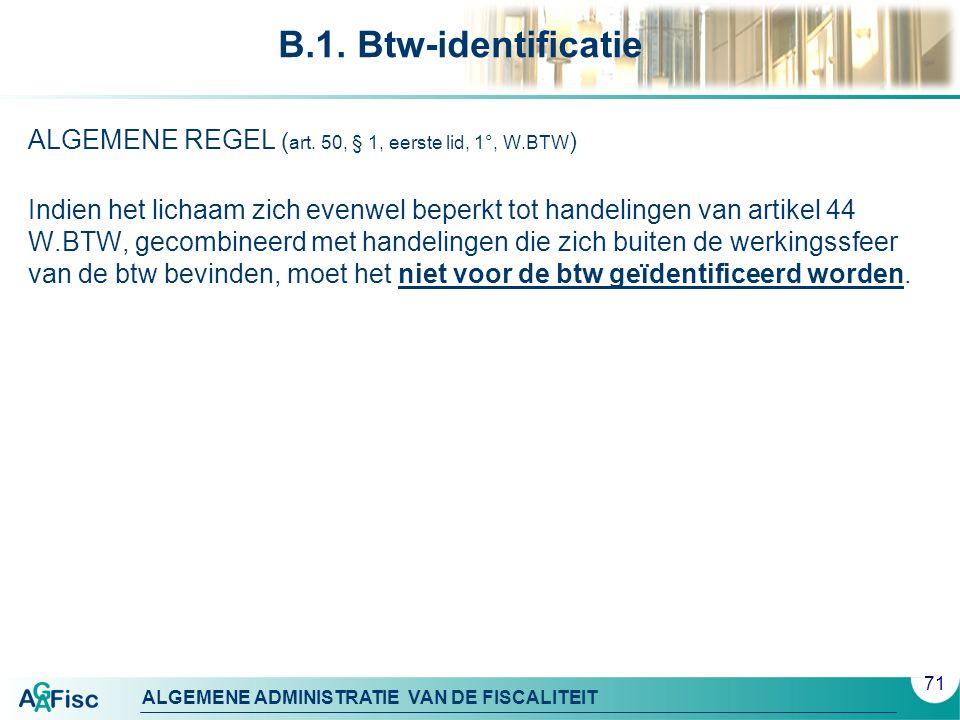ALGEMENE ADMINISTRATIE VAN DE FISCALITEIT B.1. Btw-identificatie ALGEMENE REGEL ( art. 50, § 1, eerste lid, 1°, W.BTW ) Indien het lichaam zich evenwe