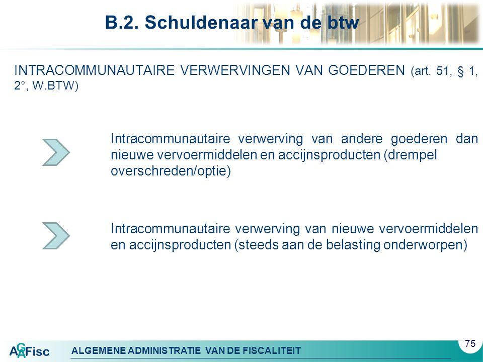 ALGEMENE ADMINISTRATIE VAN DE FISCALITEIT B.2. Schuldenaar van de btw INTRACOMMUNAUTAIRE VERWERVINGEN VAN GOEDEREN (art. 51, § 1, 2°, W.BTW) Intracomm