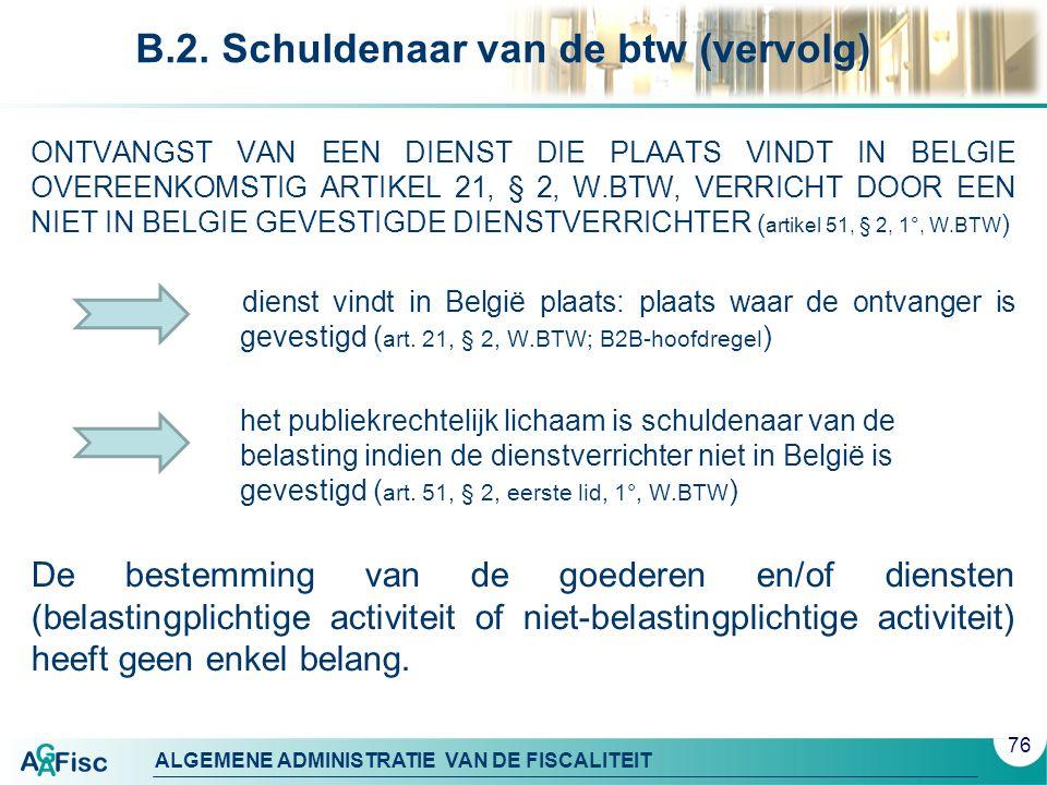 ALGEMENE ADMINISTRATIE VAN DE FISCALITEIT B.2. Schuldenaar van de btw (vervolg) ONTVANGST VAN EEN DIENST DIE PLAATS VINDT IN BELGIE OVEREENKOMSTIG ART