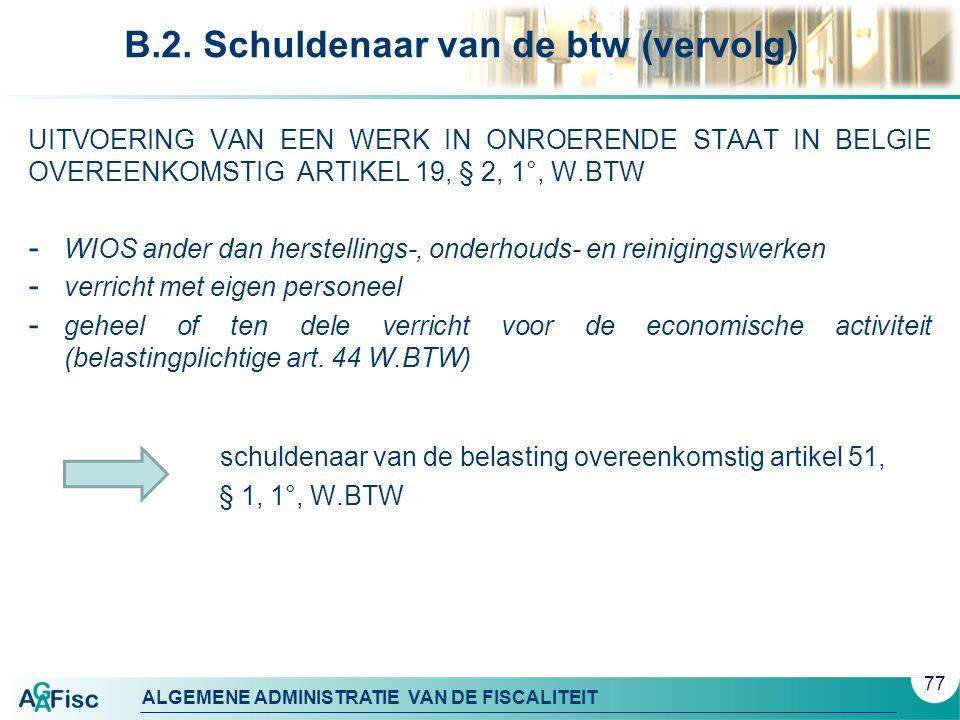 ALGEMENE ADMINISTRATIE VAN DE FISCALITEIT B.2. Schuldenaar van de btw (vervolg) UITVOERING VAN EEN WERK IN ONROERENDE STAAT IN BELGIE OVEREENKOMSTIG A