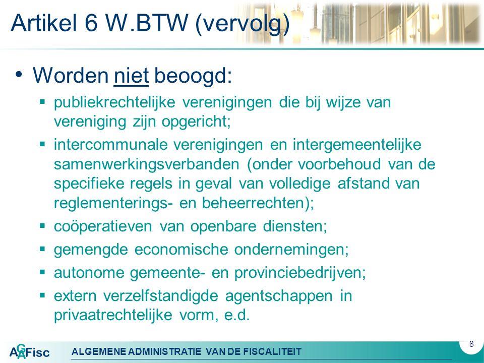 ALGEMENE ADMINISTRATIE VAN DE FISCALITEIT Artikel 6 W.BTW (vervolg) Worden niet beoogd:  publiekrechtelijke verenigingen die bij wijze van vereniging