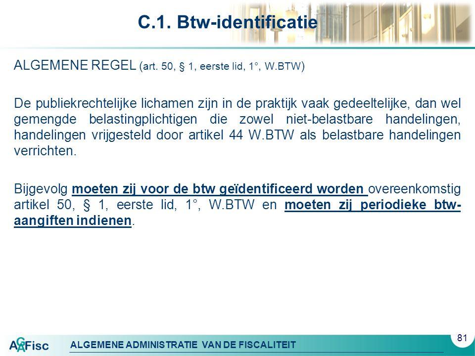 ALGEMENE ADMINISTRATIE VAN DE FISCALITEIT C.1. Btw-identificatie ALGEMENE REGEL ( art. 50, § 1, eerste lid, 1°, W.BTW ) De publiekrechtelijke lichamen