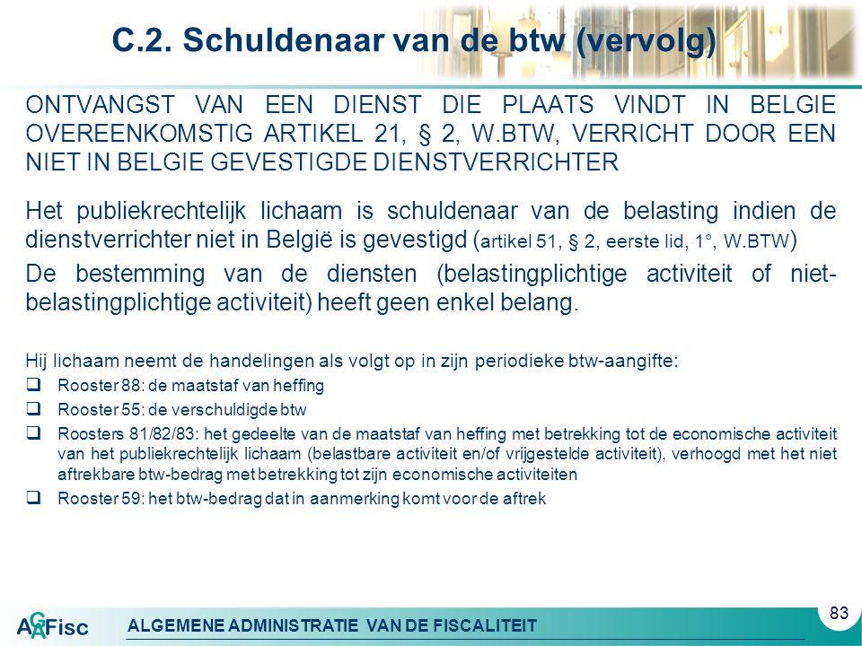 ALGEMENE ADMINISTRATIE VAN DE FISCALITEIT C.2. Schuldenaar van de btw (vervolg) ONTVANGST VAN EEN DIENST DIE PLAATS VINDT IN BELGIE OVEREENKOMSTIG ART