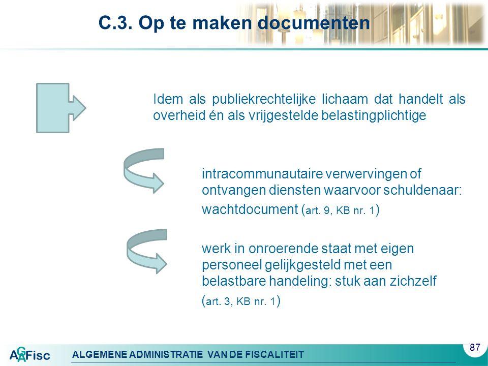 ALGEMENE ADMINISTRATIE VAN DE FISCALITEIT C.3. Op te maken documenten Idem als publiekrechtelijke lichaam dat handelt als overheid én als vrijgestelde
