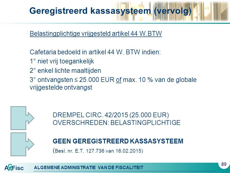 ALGEMENE ADMINISTRATIE VAN DE FISCALITEIT Geregistreerd kassasysteem (vervolg) Belastingplichtige vrijgesteld artikel 44 W.BTW Cafetaria bedoeld in artikel 44 W.