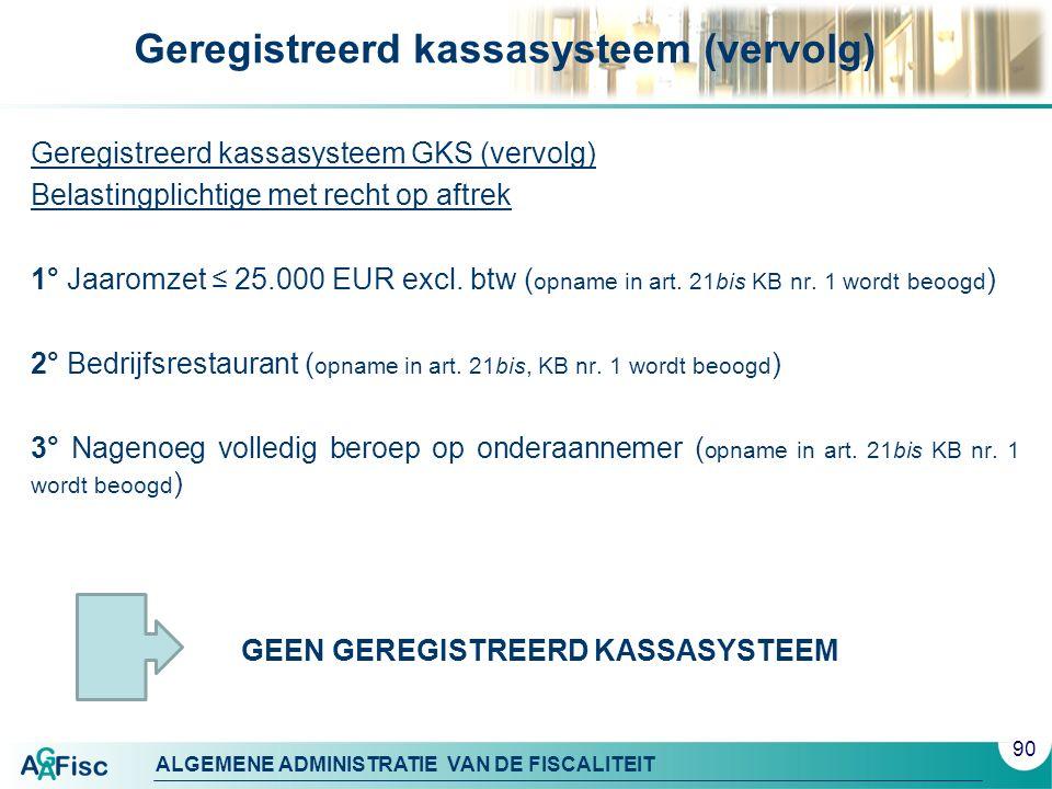 ALGEMENE ADMINISTRATIE VAN DE FISCALITEIT Geregistreerd kassasysteem (vervolg) Geregistreerd kassasysteem GKS (vervolg) Belastingplichtige met recht o