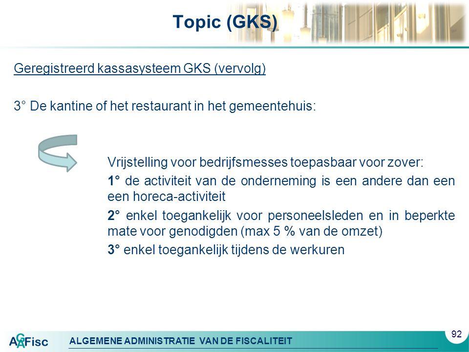 ALGEMENE ADMINISTRATIE VAN DE FISCALITEIT Topic (GKS) Geregistreerd kassasysteem GKS (vervolg) 3° De kantine of het restaurant in het gemeentehuis: Vrijstelling voor bedrijfsmesses toepasbaar voor zover: 1° de activiteit van de onderneming is een andere dan een een horeca-activiteit 2° enkel toegankelijk voor personeelsleden en in beperkte mate voor genodigden (max 5 % van de omzet) 3° enkel toegankelijk tijdens de werkuren 92