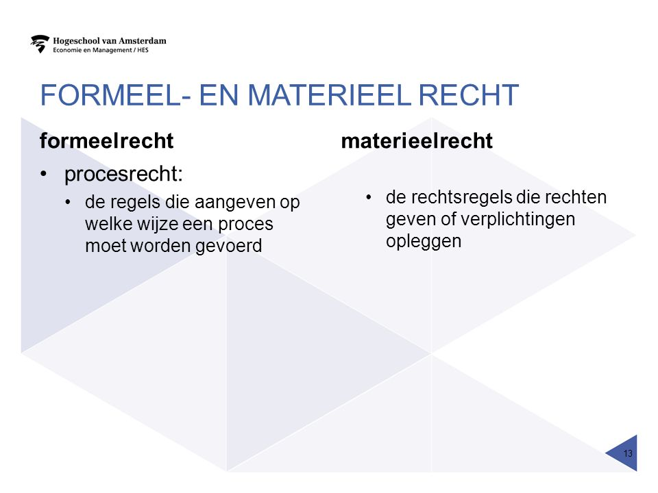 FORMEEL- EN MATERIEEL RECHT formeelrecht procesrecht: de regels die aangeven op welke wijze een proces moet worden gevoerd materieelrecht de rechtsregels die rechten geven of verplichtingen opleggen 13