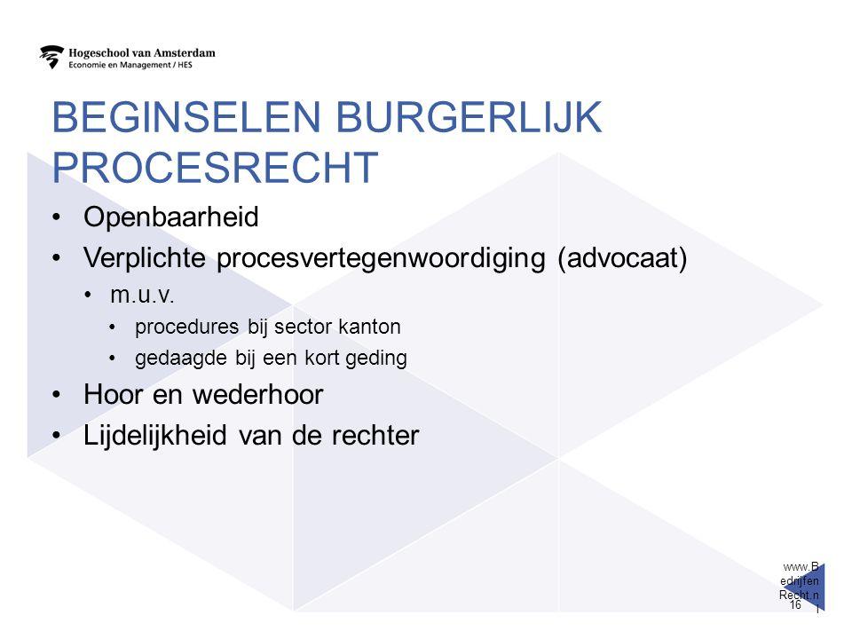 www.B edrijfen Recht.n l 16 BEGINSELEN BURGERLIJK PROCESRECHT Openbaarheid Verplichte procesvertegenwoordiging (advocaat) m.u.v. procedures bij sector