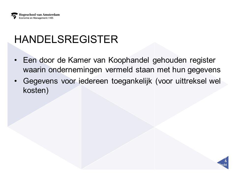 Bedrijf & Recht 22 HANDELSREGISTER Een door de Kamer van Koophandel gehouden register waarin ondernemingen vermeld staan met hun gegevens Gegevens voor iedereen toegankelijk (voor uittreksel wel kosten)