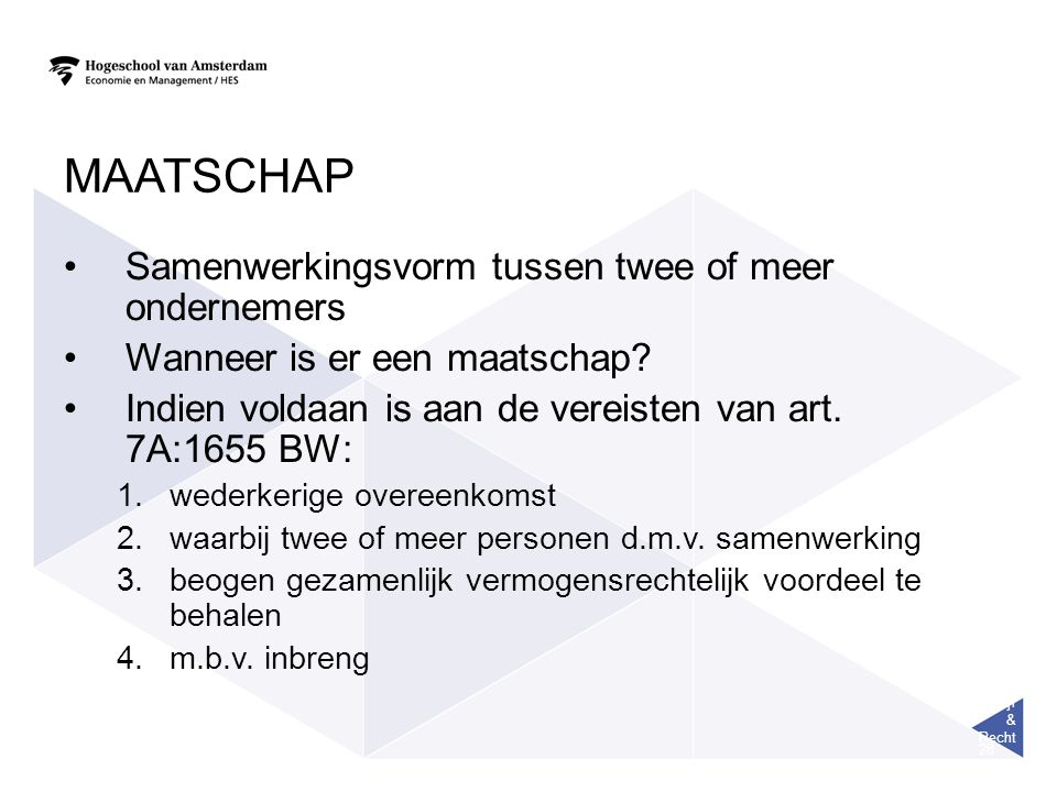 Bedrijf & Recht 28 MAATSCHAP Samenwerkingsvorm tussen twee of meer ondernemers Wanneer is er een maatschap? Indien voldaan is aan de vereisten van art