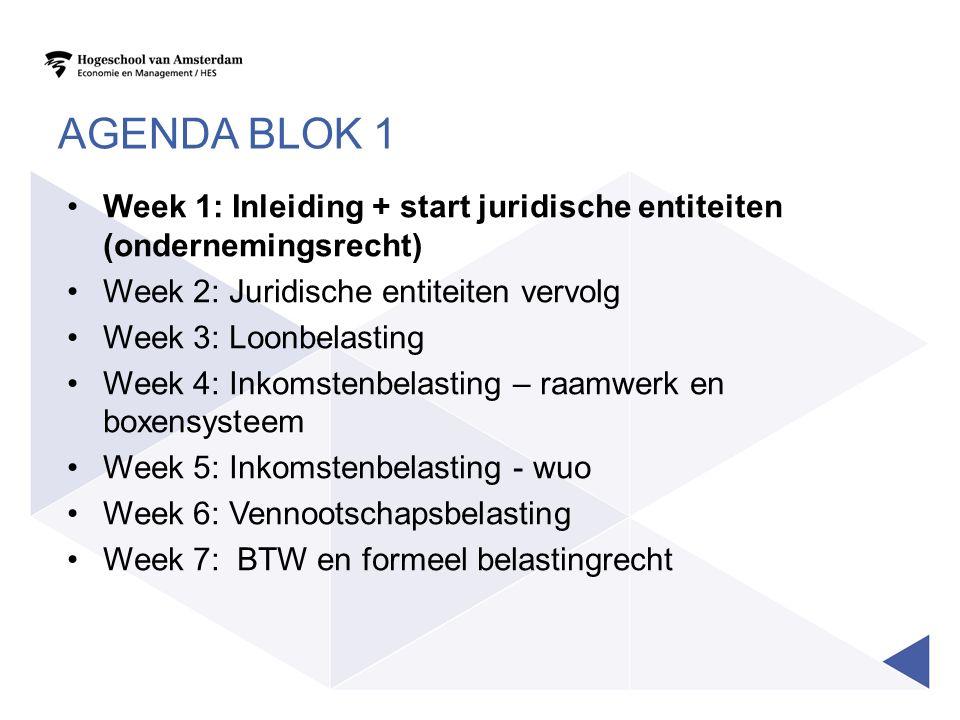 AGENDA BLOK 1 Week 1: Inleiding + start juridische entiteiten (ondernemingsrecht) Week 2: Juridische entiteiten vervolg Week 3: Loonbelasting Week 4: Inkomstenbelasting – raamwerk en boxensysteem Week 5: Inkomstenbelasting - wuo Week 6: Vennootschapsbelasting Week 7: BTW en formeel belastingrecht