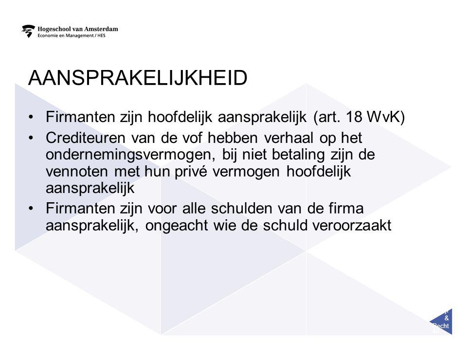 Bedrijf & Recht 40 AANSPRAKELIJKHEID Firmanten zijn hoofdelijk aansprakelijk (art. 18 WvK) Crediteuren van de vof hebben verhaal op het ondernemingsve