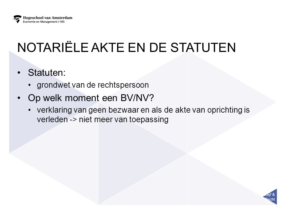 Bedijf & Recht 51 NOTARIËLE AKTE EN DE STATUTEN Statuten: grondwet van de rechtspersoon Op welk moment een BV/NV? verklaring van geen bezwaar en als d