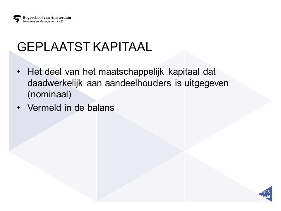 Bedijf & Recht 54 GEPLAATST KAPITAAL Het deel van het maatschappelijk kapitaal dat daadwerkelijk aan aandeelhouders is uitgegeven (nominaal) Vermeld in de balans
