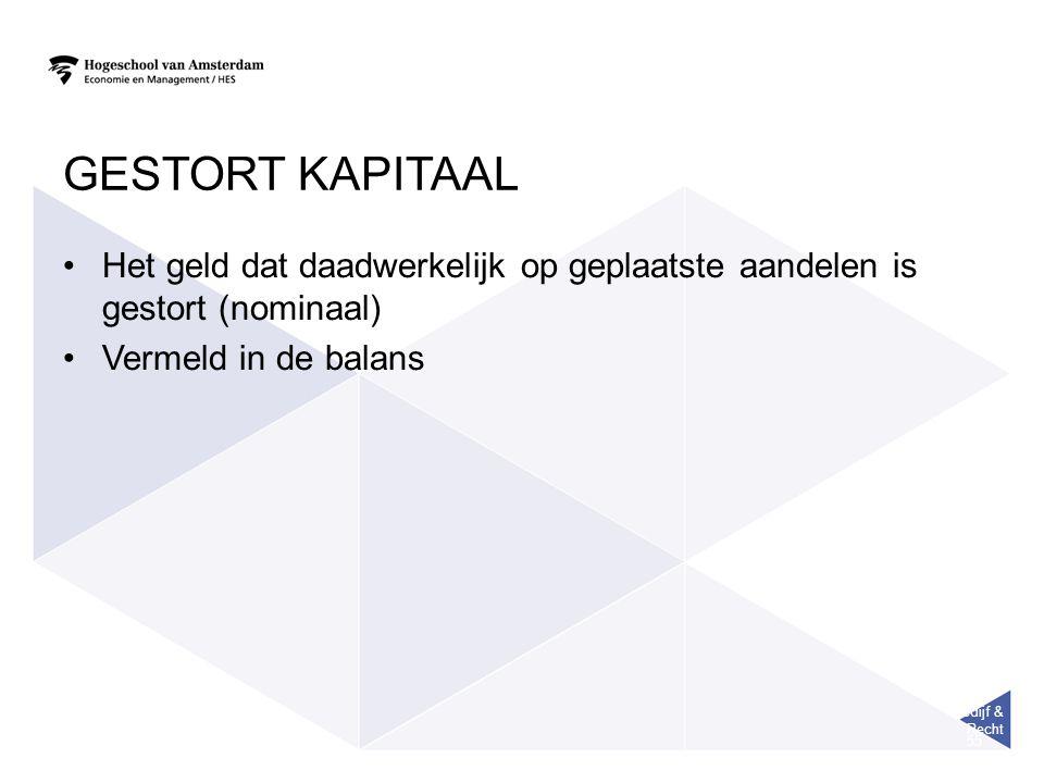 Bedijf & Recht 55 GESTORT KAPITAAL Het geld dat daadwerkelijk op geplaatste aandelen is gestort (nominaal) Vermeld in de balans