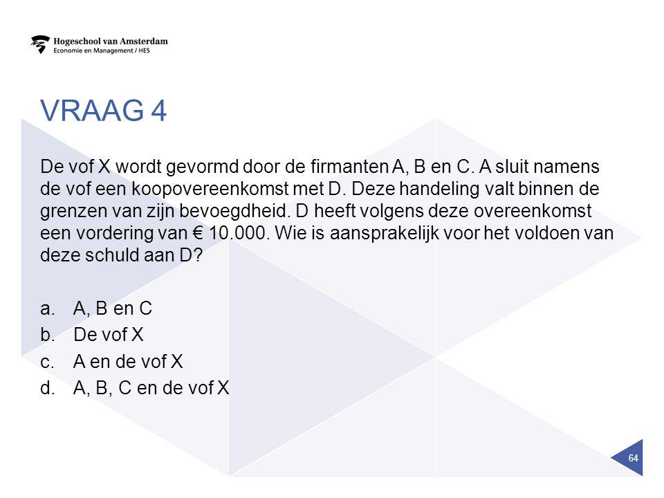 VRAAG 4 De vof X wordt gevormd door de firmanten A, B en C. A sluit namens de vof een koopovereenkomst met D. Deze handeling valt binnen de grenzen va