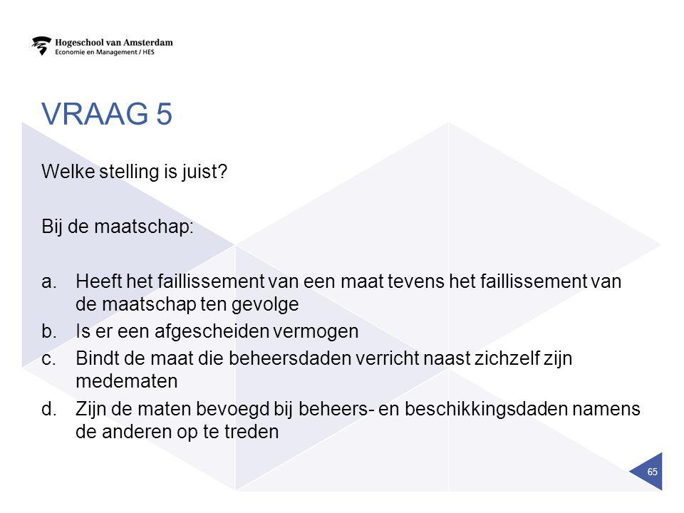 VRAAG 5 Welke stelling is juist? Bij de maatschap: a.Heeft het faillissement van een maat tevens het faillissement van de maatschap ten gevolge b.Is e