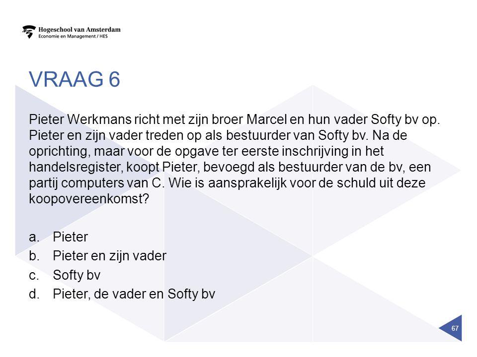 VRAAG 6 Pieter Werkmans richt met zijn broer Marcel en hun vader Softy bv op. Pieter en zijn vader treden op als bestuurder van Softy bv. Na de oprich