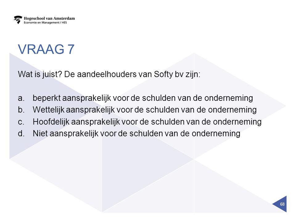 VRAAG 7 Wat is juist? De aandeelhouders van Softy bv zijn: a.beperkt aansprakelijk voor de schulden van de onderneming b.Wettelijk aansprakelijk voor