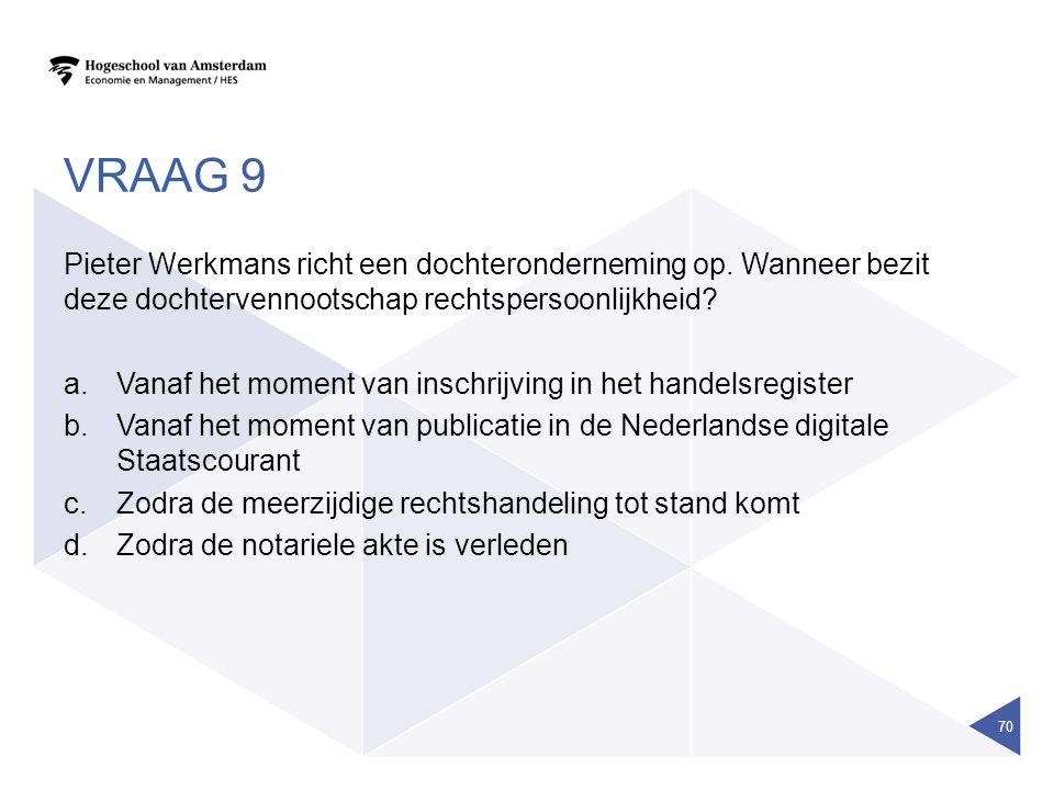 VRAAG 9 Pieter Werkmans richt een dochteronderneming op. Wanneer bezit deze dochtervennootschap rechtspersoonlijkheid? a.Vanaf het moment van inschrij