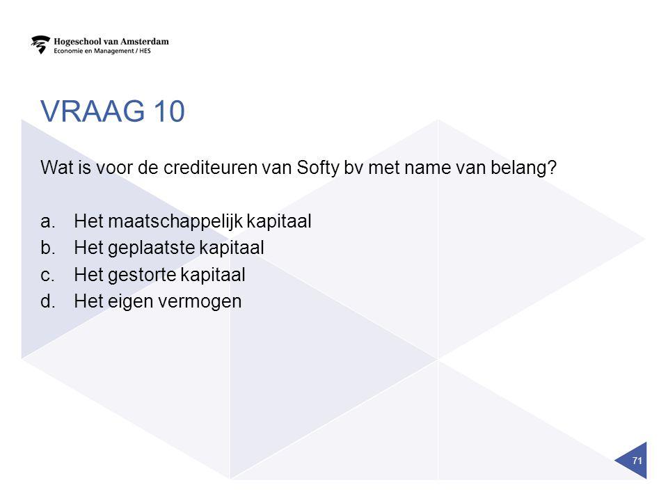 VRAAG 10 Wat is voor de crediteuren van Softy bv met name van belang? a.Het maatschappelijk kapitaal b.Het geplaatste kapitaal c.Het gestorte kapitaal