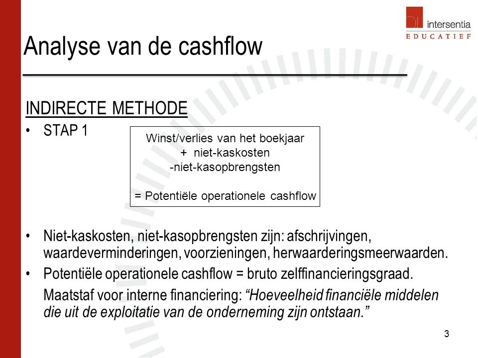 Analyse van de cashflow INDIRECTE METHODE STAP 1 Niet-kaskosten, niet-kasopbrengsten zijn: afschrijvingen, waardeverminderingen, voorzieningen, herwaarderingsmeerwaarden.