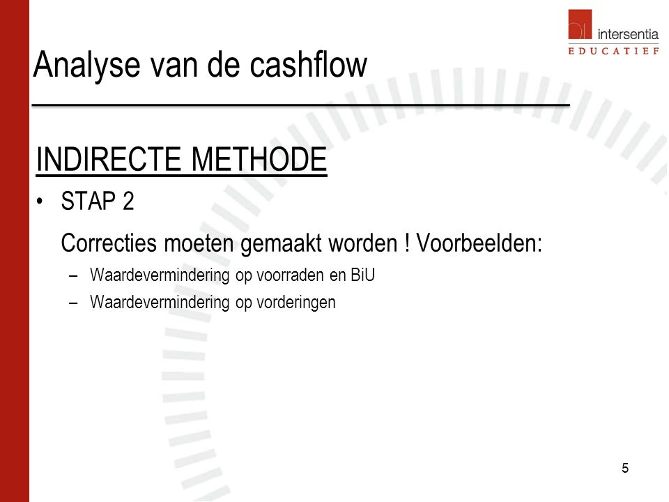 Analyse van de cashflow 6 INDIRECTE METHODE STAP 3 Free cashflow (FCF)= cashflow uit operationele activiteiten + cashflow uit investeringsactiviteiten.