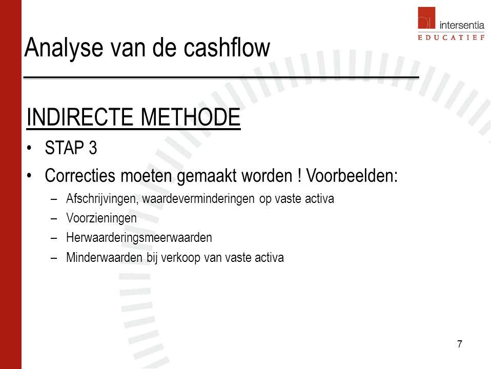 Analyse van de cashflow 8 INDIRECTE METHODE STAP 4 Eventueel: correcties voor interne verschuivingen tussen de rubrieken Toename(+)/afname(-) eigen vermogen Toename (+)/afname (-) voorzieningen en uitgestelde belastingen Toename (+)/afname (-) financiële schulden lange en korte termijn = Cashflow uit financieringsactiviteiten