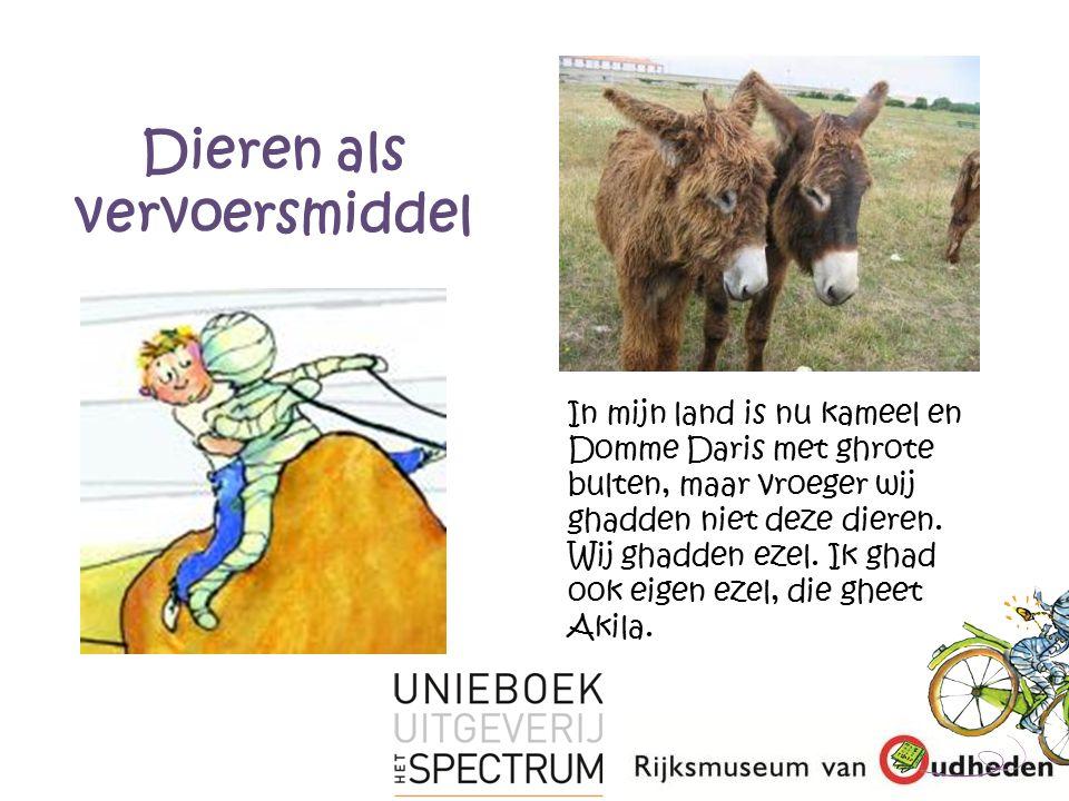 Dieren als vervoersmiddel In mijn land is nu kameel en Domme Daris met ghrote bulten, maar vroeger wij ghadden niet deze dieren.