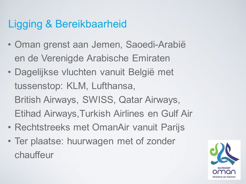 Ligging & Bereikbaarheid Oman grenst aan Jemen, Saoedi-Arabië en de Verenigde Arabische Emiraten Dagelijkse vluchten vanuit België met tussenstop: KLM, Lufthansa, British Airways, SWISS, Qatar Airways, Etihad Airways,Turkish Airlines en Gulf Air Rechtstreeks met OmanAir vanuit Parijs Ter plaatse: huurwagen met of zonder chauffeur