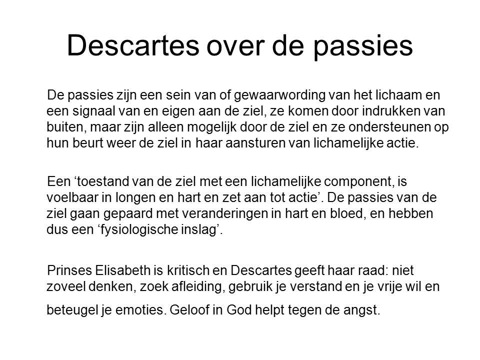 Descartes over de passies De passies zijn een sein van of gewaarwording van het lichaam en een signaal van en eigen aan de ziel, ze komen door indrukk