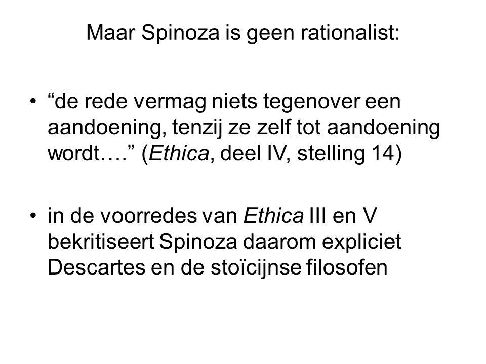 Maar Spinoza is geen rationalist: de rede vermag niets tegenover een aandoening, tenzij ze zelf tot aandoening wordt…. (Ethica, deel IV, stelling 14) in de voorredes van Ethica III en V bekritiseert Spinoza daarom expliciet Descartes en de stoïcijnse filosofen