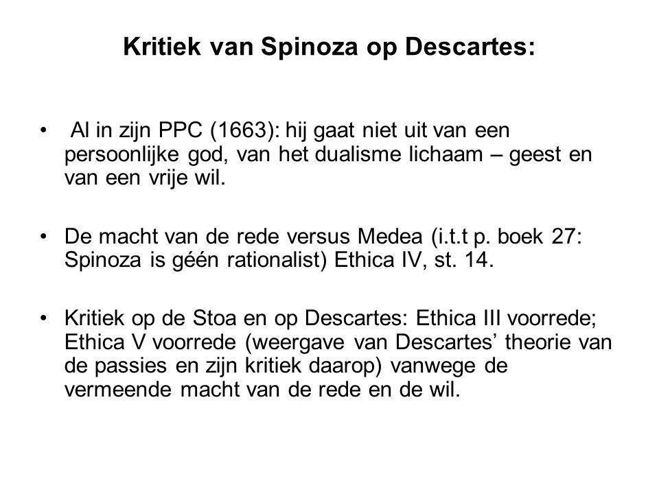 Kritiek van Spinoza op Descartes: Al in zijn PPC (1663): hij gaat niet uit van een persoonlijke god, van het dualisme lichaam – geest en van een vrije wil.